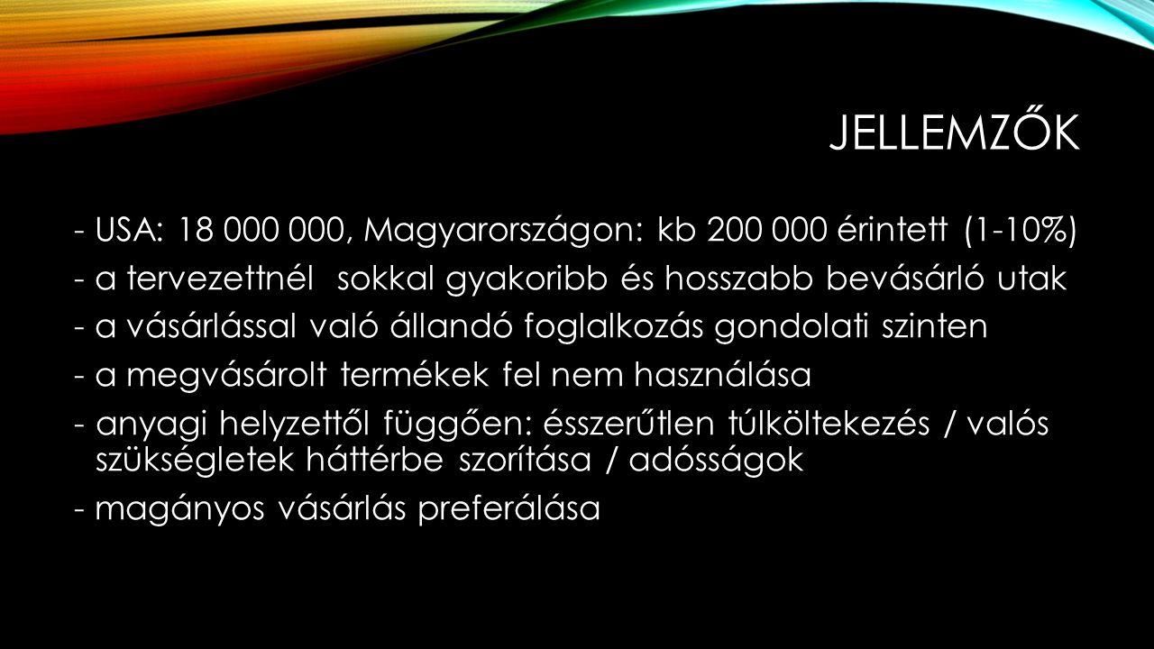 JELLEMZŐK - USA: 18 000 000, Magyarországon: kb 200 000 érintett (1-10%) - a tervezettnél sokkal gyakoribb és hosszabb bevásárló utak - a vásárlással való állandó foglalkozás gondolati szinten - a megvásárolt termékek fel nem használása -anyagi helyzettől függően: ésszerűtlen túlköltekezés / valós szükségletek háttérbe szorítása / adósságok - magányos vásárlás preferálása