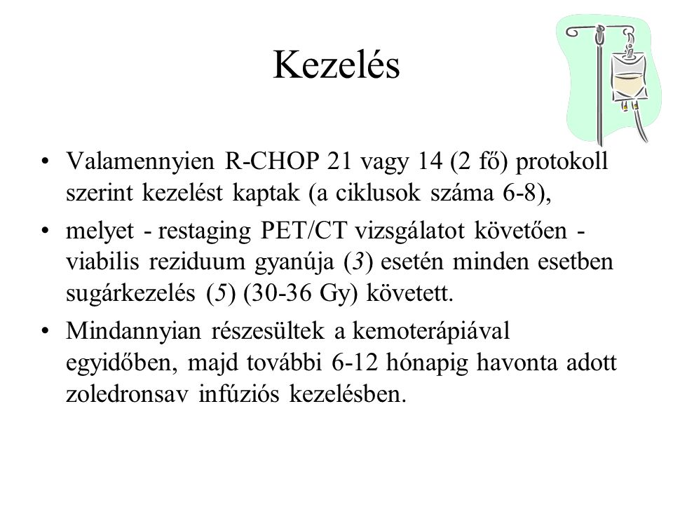 Kezelés Valamennyien R-CHOP 21 vagy 14 (2 fő) protokoll szerint kezelést kaptak (a ciklusok száma 6-8), melyet - restaging PET/CT vizsgálatot követően - viabilis reziduum gyanúja (3) esetén minden esetben sugárkezelés (5) (30-36 Gy) követett.
