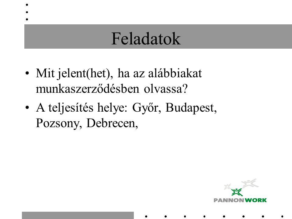 Feladatok Mit jelent(het), ha az alábbiakat munkaszerződésben olvassa? A teljesítés helye: Győr, Budapest, Pozsony, Debrecen,