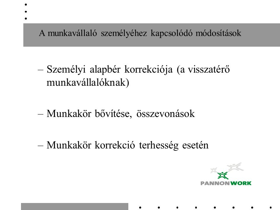 A munkavállaló személyéhez kapcsolódó módosítások –Személyi alapbér korrekciója (a visszatérő munkavállalóknak) –Munkakör bővítése, összevonások –Munk