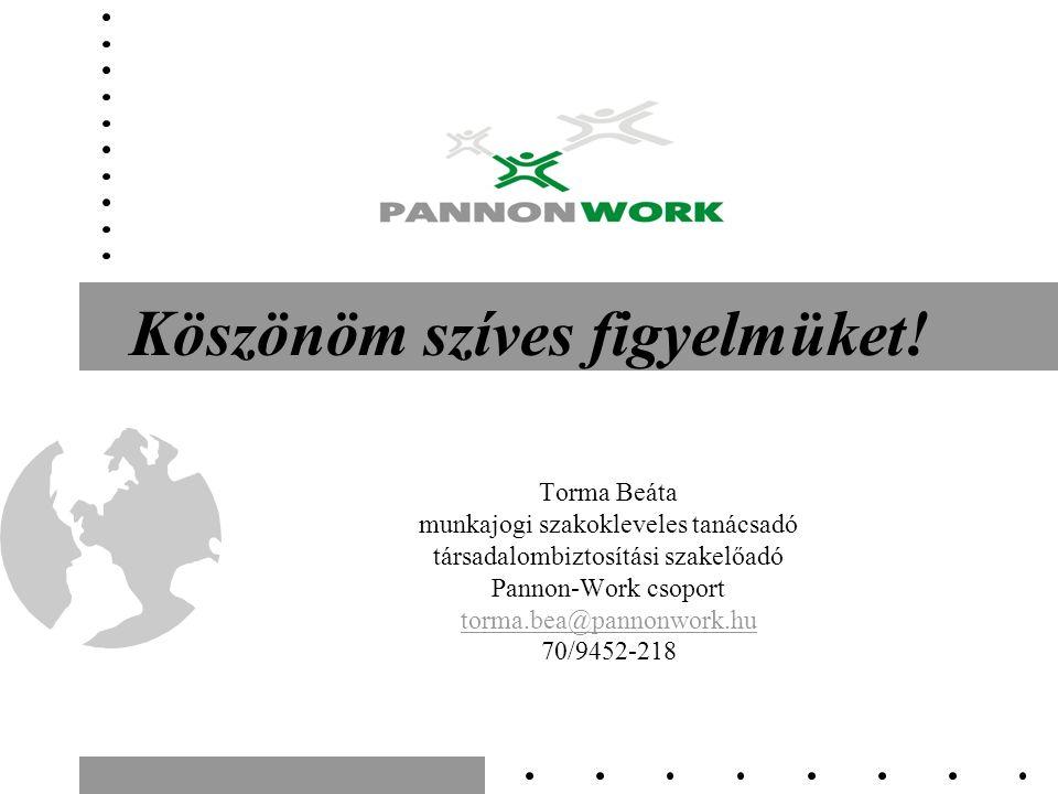 Köszönöm szíves figyelmüket! Torma Beáta munkajogi szakokleveles tanácsadó társadalombiztosítási szakelőadó Pannon-Work csoport torma.bea@pannonwork.h