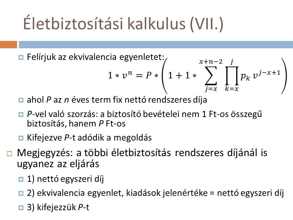 Életbiztosítási kalkulus (VII.)  Felírjuk az ekvivalencia egyenletet:  ahol P az n éves term fix nettó rendszeres díja  P-vel való szorzás: a biztosító bevételei nem 1 Ft-os összegű biztosítás, hanem P Ft-os  Kifejezve P-t adódik a megoldás  Megjegyzés: a többi életbiztosítás rendszeres díjánál is ugyanez az eljárás  1) nettó egyszeri díj  2) ekvivalencia egyenlet, kiadások jelenértéke = nettó egyszeri díj  3) kifejezzük P-t
