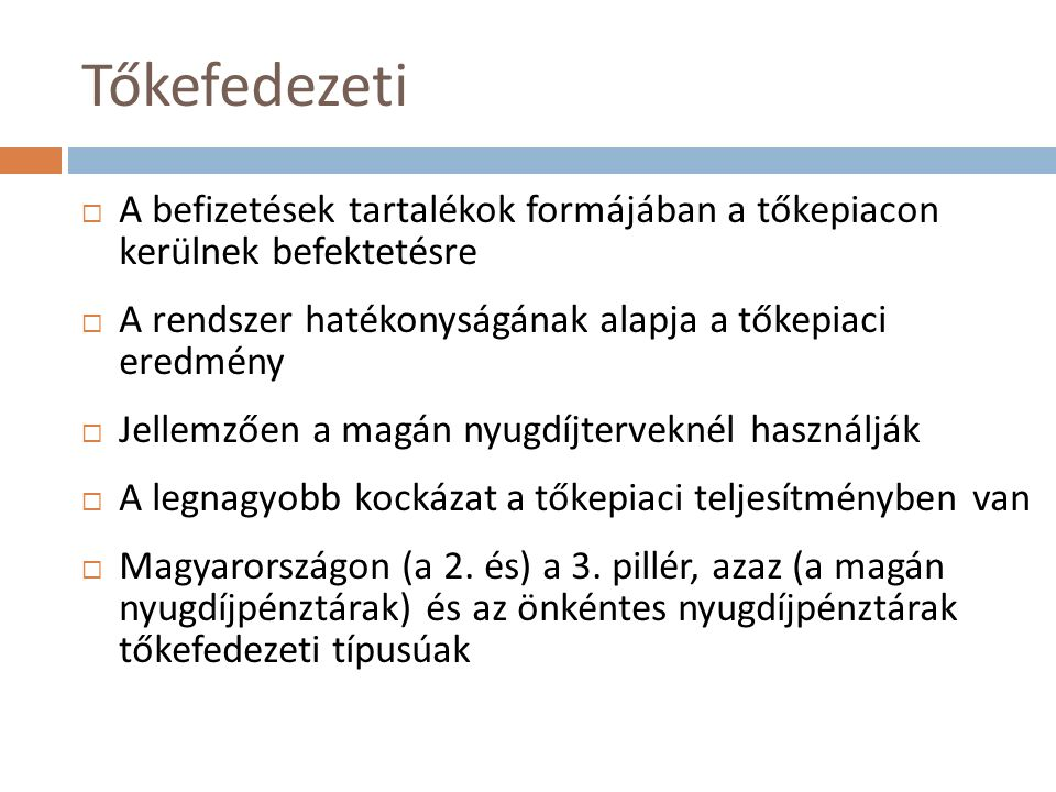 Tőkefedezeti  A befizetések tartalékok formájában a tőkepiacon kerülnek befektetésre  A rendszer hatékonyságának alapja a tőkepiaci eredmény  Jellemzően a magán nyugdíjterveknél használják  A legnagyobb kockázat a tőkepiaci teljesítményben van  Magyarországon (a 2.