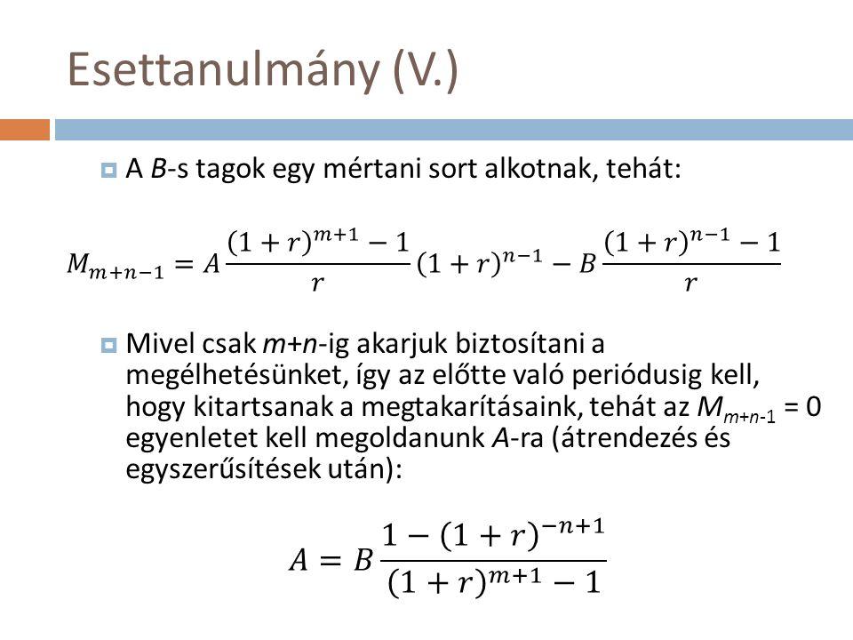 Esettanulmány (V.)  A B-s tagok egy mértani sort alkotnak, tehát:  Mivel csak m+n-ig akarjuk biztosítani a megélhetésünket, így az előtte való periódusig kell, hogy kitartsanak a megtakarításaink, tehát az M m+n-1 = 0 egyenletet kell megoldanunk A-ra (átrendezés és egyszerűsítések után):