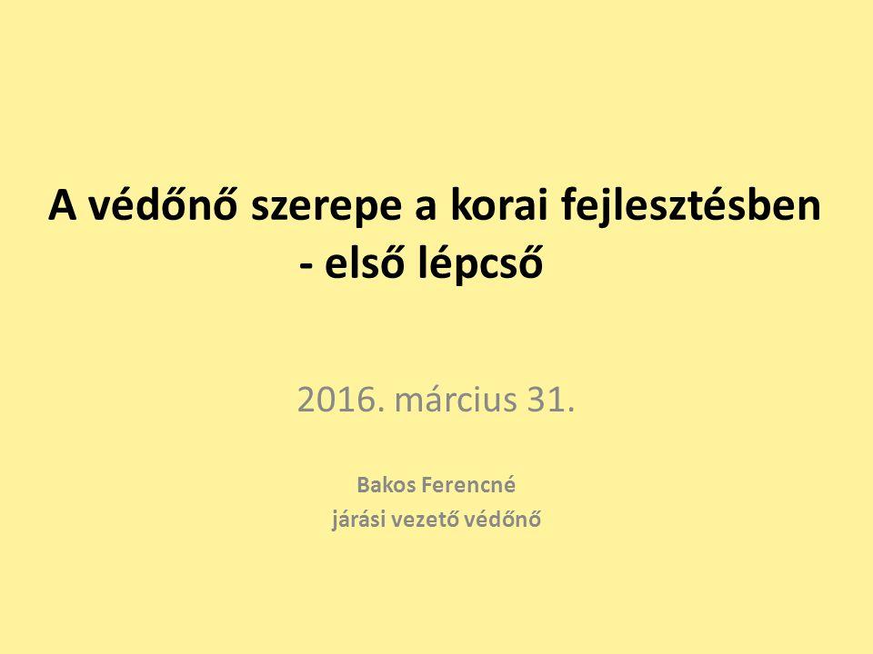 A védőnő szerepe a korai fejlesztésben - első lépcső 2016. március 31. Bakos Ferencné járási vezető védőnő