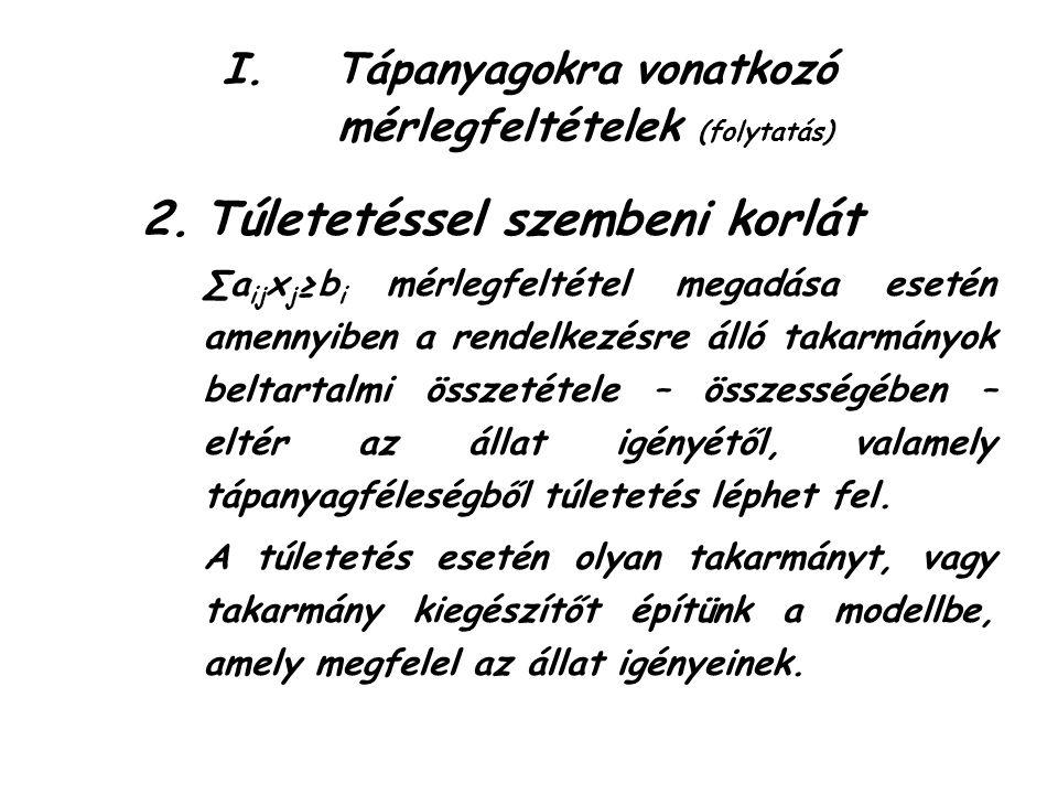 I.Tápanyagokra vonatkozó mérlegfeltételek (folytatás) 2.Túletetéssel szembeni korlát ∑a ij x j ≥b i mérlegfeltétel megadása esetén amennyiben a rendelkezésre álló takarmányok beltartalmi összetétele – összességében – eltér az állat igényétől, valamely tápanyagféleségből túletetés léphet fel.