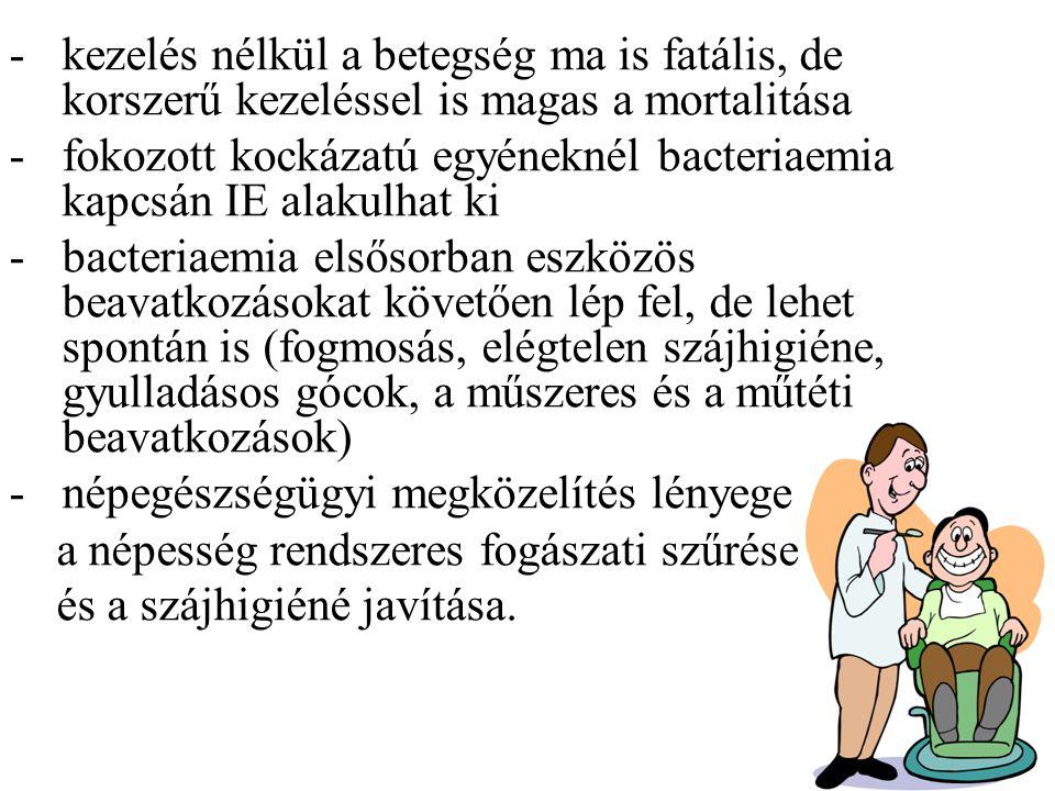 -kezelés nélkül a betegség ma is fatális, de korszerű kezeléssel is magas a mortalitása -fokozott kockázatú egyéneknél bacteriaemia kapcsán IE alakulhat ki -bacteriaemia elsősorban eszközös beavatkozásokat követően lép fel, de lehet spontán is (fogmosás, elégtelen szájhigiéne, gyulladásos gócok, a műszeres és a műtéti beavatkozások) -népegészségügyi megközelítés lényege a népesség rendszeres fogászati szűrése és a szájhigiéné javítása.
