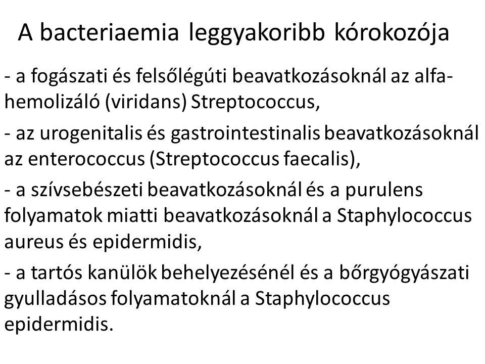 A bacteriaemia leggyakoribb kórokozója - a fogászati és felsőlégúti beavatkozásoknál az alfa- hemolizáló (viridans) Streptococcus, - az urogenitalis és gastrointestinalis beavatkozásoknál az enterococcus (Streptococcus faecalis), - a szívsebészeti beavatkozásoknál és a purulens folyamatok miatti beavatkozásoknál a Staphylococcus aureus és epidermidis, - a tartós kanülök behelyezésénél és a bőrgyógyászati gyulladásos folyamatoknál a Staphylococcus epidermidis.
