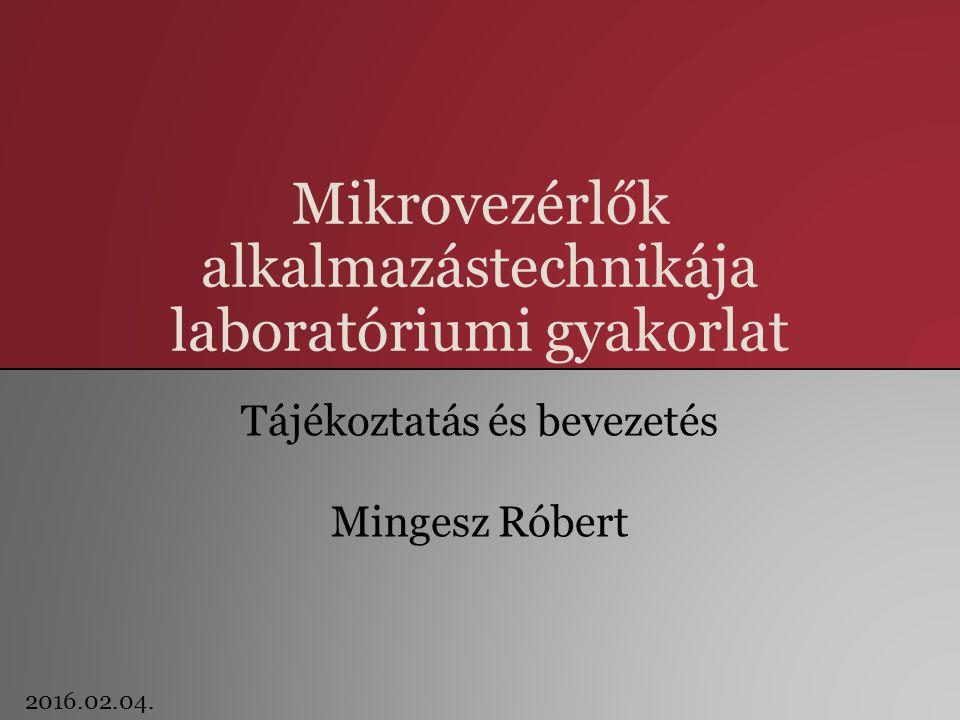 Mikrovezérlők alkalmazástechnikája laboratóriumi gyakorlat Tájékoztatás és bevezetés Mingesz Róbert 2016.02.04.