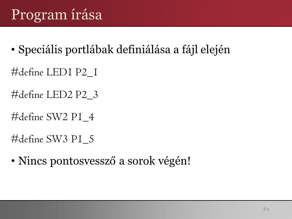 Program írása Speciális portlábak definiálása a fájl elején #define LED1 P2_1 #define LED2 P2_3 #define SW2 P1_4 #define SW3 P1_5 Nincs pontosvessző a sorok végén.