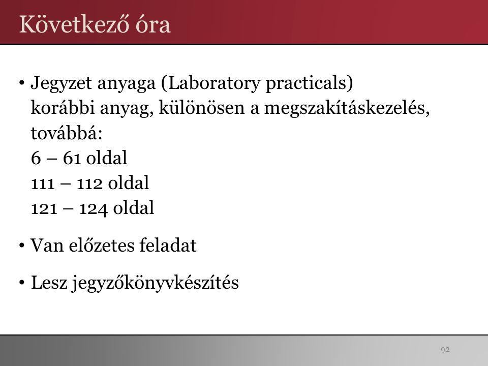 Következő óra Jegyzet anyaga (Laboratory practicals) korábbi anyag, különösen a megszakításkezelés, továbbá: 6 – 61 oldal 111 – 112 oldal 121 – 124 oldal Van előzetes feladat Lesz jegyzőkönyvkészítés 92
