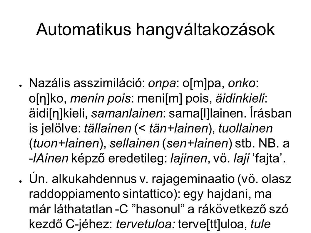 Automatikus hangváltakozások ● Nazális asszimiláció: onpa: o[m]pa, onko: o[η]ko, menin pois: meni[m] pois, äidinkieli: äidi[η]kieli, samanlainen: sama[l]lainen.