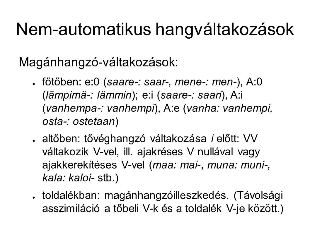 Nem-automatikus hangváltakozások Magánhangzó-váltakozások: ● főtőben: e:0 (saare-: saar-, mene-: men-), A:0 (lämpimä-: lämmin); e:i (saare-: saari), A:i (vanhempa-: vanhempi), A:e (vanha: vanhempi, osta-: ostetaan) ● altőben: tővéghangzó váltakozása i előtt: VV váltakozik V-vel, ill.