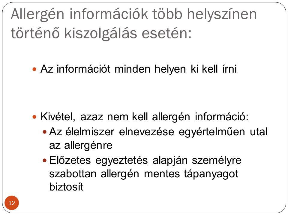 Allergén információk több helyszínen történő kiszolgálás esetén: Az információt minden helyen ki kell írni Kivétel, azaz nem kell allergén információ: Az élelmiszer elnevezése egyértelműen utal az allergénre Előzetes egyeztetés alapján személyre szabottan allergén mentes tápanyagot biztosít 12
