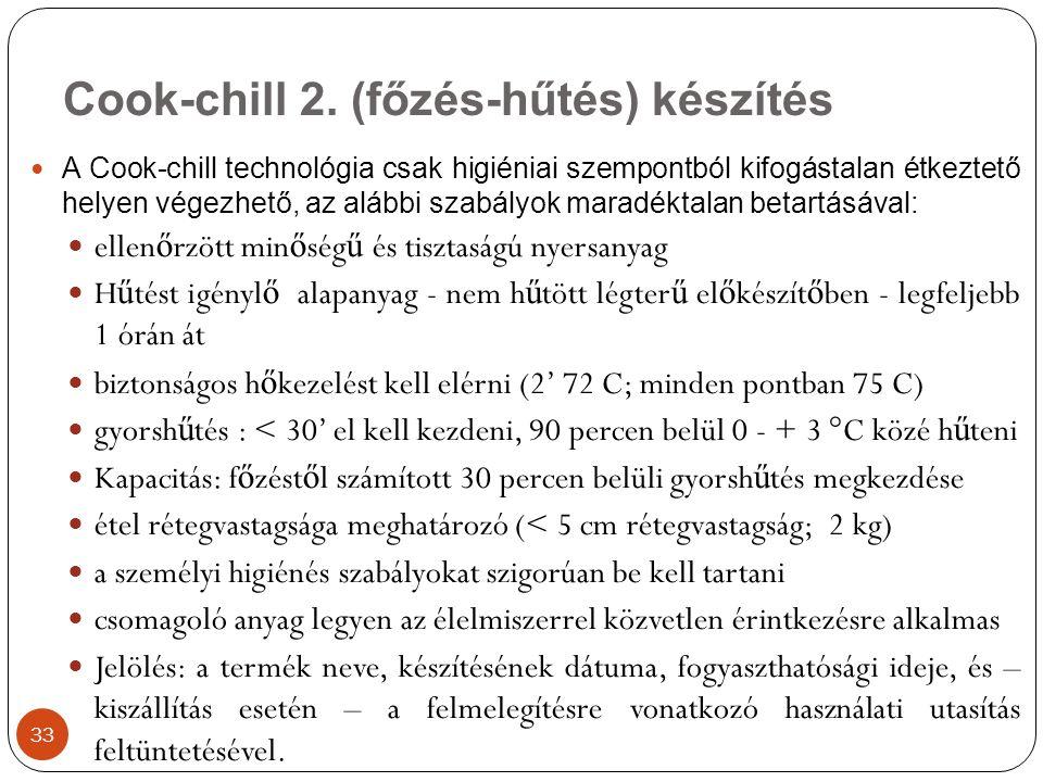 A Cook-chill technológia csak higiéniai szempontból kifogástalan étkeztető helyen végezhető, az alábbi szabályok maradéktalan betartásával: ellen ő rzött min ő ség ű és tisztaságú nyersanyag H ű tést igényl ő alapanyag - nem h ű tött légter ű el ő készít ő ben - legfeljebb 1 órán át biztonságos h ő kezelést kell elérni (2' 72 C; minden pontban 75 C) gyorsh ű tés : < 30' el kell kezdeni, 90 percen belül 0 - + 3 °C közé h ű teni Kapacitás: f ő zést ő l számított 30 percen belüli gyorsh ű tés megkezdése étel rétegvastagsága meghatározó (< 5 cm rétegvastagság; 2 kg) a személyi higiénés szabályokat szigorúan be kell tartani csomagoló anyag legyen az élelmiszerrel közvetlen érintkezésre alkalmas Jelölés: a termék neve, készítésének dátuma, fogyaszthatósági ideje, és – kiszállítás esetén – a felmelegítésre vonatkozó használati utasítás feltüntetésével.