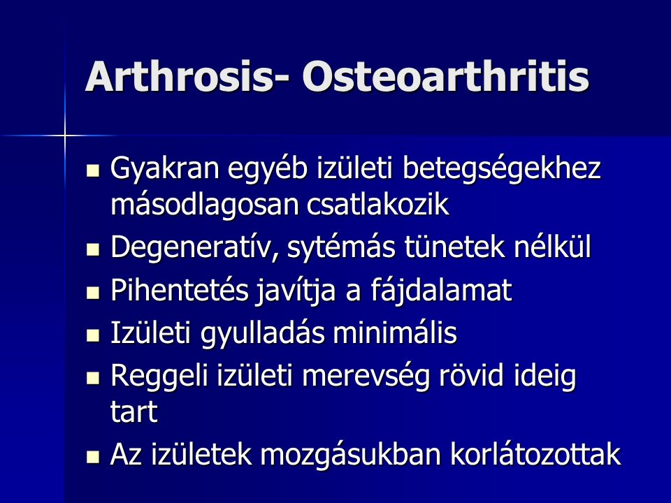 Arthrosis- Osteoarthritis Gyakran egyéb izületi betegségekhez másodlagosan csatlakozik Gyakran egyéb izületi betegségekhez másodlagosan csatlakozik Degeneratív, sytémás tünetek nélkül Degeneratív, sytémás tünetek nélkül Pihentetés javítja a fájdalamat Pihentetés javítja a fájdalamat Izületi gyulladás minimális Izületi gyulladás minimális Reggeli izületi merevség rövid ideig tart Reggeli izületi merevség rövid ideig tart Az izületek mozgásukban korlátozottak Az izületek mozgásukban korlátozottak