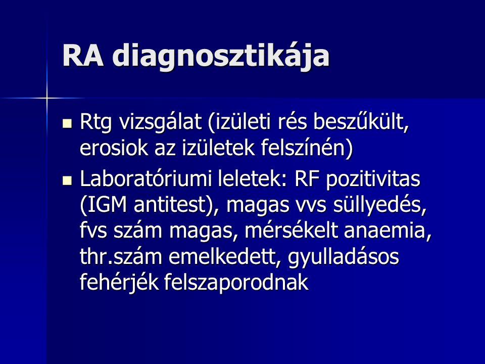RA diagnosztikája Rtg vizsgálat (izületi rés beszűkült, erosiok az izületek felszínén) Rtg vizsgálat (izületi rés beszűkült, erosiok az izületek felszínén) Laboratóriumi leletek: RF pozitivitas (IGM antitest), magas vvs süllyedés, fvs szám magas, mérsékelt anaemia, thr.szám emelkedett, gyulladásos fehérjék felszaporodnak Laboratóriumi leletek: RF pozitivitas (IGM antitest), magas vvs süllyedés, fvs szám magas, mérsékelt anaemia, thr.szám emelkedett, gyulladásos fehérjék felszaporodnak
