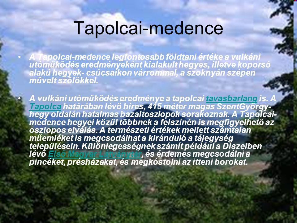 Lorantffy Zsuzsanna Szakközépiskola, Szakiskola és Kollégium 17 Tapolcai-medence A Tapolcai-medence legfontosabb földtani értéke a vulkáni utóműködés eredményeként kialakult hegyes, illetve koporsó alakú hegyek- csúcsaikon várrommal, a szoknyán szépen művelt szőlőkkel.