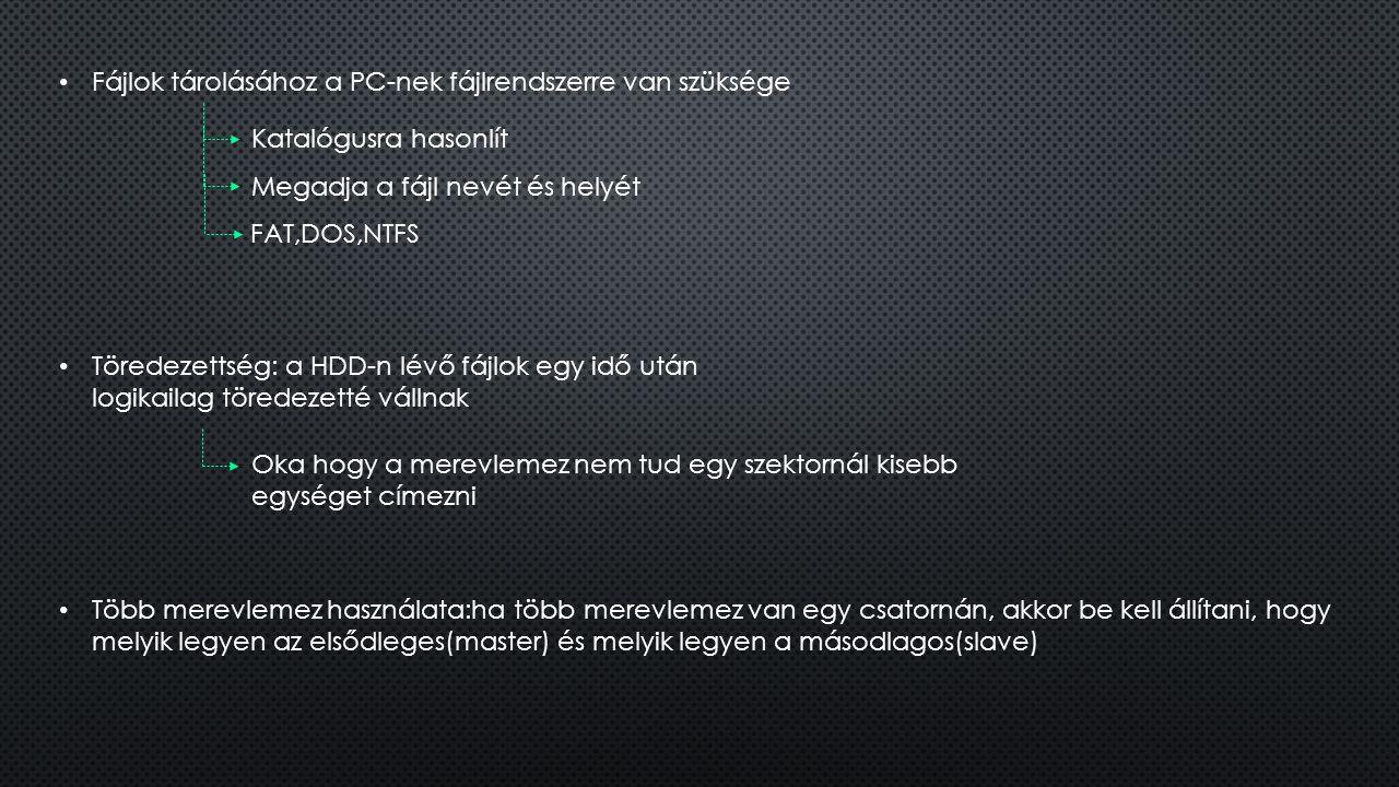 Fájlok tárolásához a PC-nek fájlrendszerre van szüksége Megadja a fájl nevét és helyét FAT,DOS,NTFS Katalógusra hasonlít Töredezettség: a HDD-n lévő f