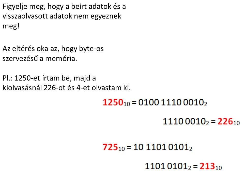 Figyelje meg, hogy a beírt adatok és a visszaolvasott adatok nem egyeznek meg! Az eltérés oka az, hogy byte-os szervezésű a memória. Pl.: 1250-et írta