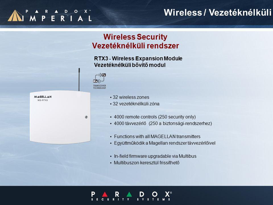 Wireless Security Vezetéknélküli rendszer 32 wireless zones 32 vezetéknélküli zóna 4000 remote controls (250 security only) 4000 távvezérlő (250 a biztonsági-rendszerhez) Functions with all MAGELLAN transmitters Együttműködik a Magellan rendszer távvezérlőivel In-field firmware upgradable via Multibus Multibuszon keresztül frissíthető Wireless / Vezetéknélküli RTX3 - Wireless Expansion Module Vezetéknélküli bővítő modul