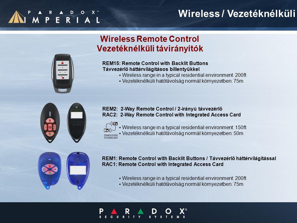 Wireless Remote Control Vezetéknélküli távirányítók Wireless range in a typical residential environment: 200ft Vezetéknélküli hatótávolság normál környezetben: 75m Wireless / Vezetéknélküli REM1: Remote Control with Backlit Buttons / Távvezérlő háttérvilágítással RAC1: Remote Control with Integrated Access Card REM2: 2-Way Remote Control / 2-irányú távvezérlő RAC2: 2-Way Remote Control with Integrated Access Card Wireless range in a typical residential environment: 200ft Vezetéknélküli hatótávolság normál környezetben: 75m REM15: Remote Control with Backlit Buttons Távvezérlő háttérvilágításos billentyűkkel Wireless range in a typical residential environment: 150ft Vezetéknélküli hatótávolság normál környezetben: 50m
