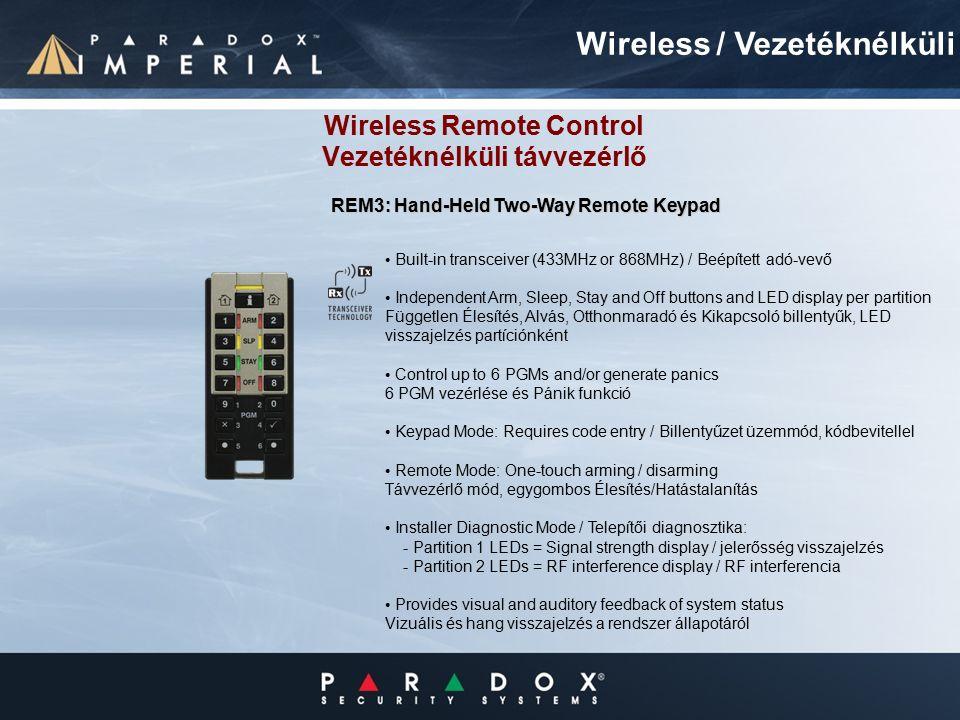 Wireless Remote Control Vezetéknélküli távvezérlő Built-in transceiver (433MHz or 868MHz) / Beépített adó-vevő Independent Arm, Sleep, Stay and Off buttons and LED display per partition Független Élesítés, Alvás, Otthonmaradó és Kikapcsoló billentyűk, LED visszajelzés partíciónként Control up to 6 PGMs and/or generate panics 6 PGM vezérlése és Pánik funkció Keypad Mode: Requires code entry / Billentyűzet üzemmód, kódbevitellel Remote Mode: One-touch arming / disarming Távvezérlő mód, egygombos Élesítés/Hatástalanítás Installer Diagnostic Mode / Telepítői diagnosztika: - Partition 1 LEDs = Signal strength display / jelerősség visszajelzés - Partition 2 LEDs = RF interference display / RF interferencia Provides visual and auditory feedback of system status Vizuális és hang visszajelzés a rendszer állapotáról Wireless / Vezetéknélküli REM3: Hand-Held Two-Way Remote Keypad