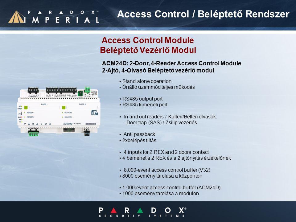 Stand-alone operation Önálló üzemmód teljes működés RS485 output port RS485 kimeneti port In and out readers / Kültéri/Beltéri olvasók: - Door trap (SAS) / Zsilip vezérlés Anti-passback 2xbelépés tiltás 4 inputs for 2 REX and 2 doors contact 4 bemenet a 2 REX és a 2 ajtónyitás érzékelőnek 8,000-event access control buffer (V32) 8000 esemény tárolása a központon 1,000-event access control buffer (ACM24D) 1000 esemény tárolása a modulon Access Control Module Beléptető Vezérlő Modul ACM24D: 2-Door, 4-Reader Access Control Module 2-Ajtó, 4-Olvasó Beléptető vezérlő modul Access Control / Beléptető Rendszer