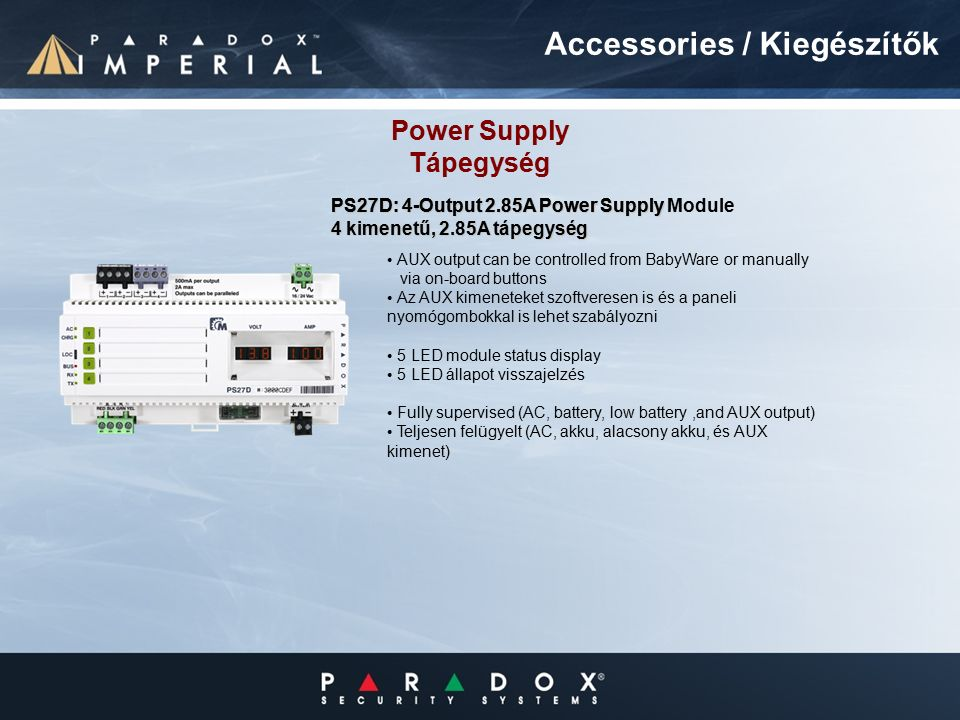 AUX output can be controlled from BabyWare or manually via on-board buttons Az AUX kimeneteket szoftveresen is és a paneli nyomógombokkal is lehet szabályozni 5 LED module status display 5 LED állapot visszajelzés Fully supervised (AC, battery, low battery,and AUX output) Teljesen felügyelt (AC, akku, alacsony akku, és AUX kimenet) Power Supply Tápegység PS27D: 4-Output 2.85A Power Supply Module PS27D: 4-Output 2.85A Power Supply 4 kimenetű, 2.85A tápegység Accessories / Kiegészítők