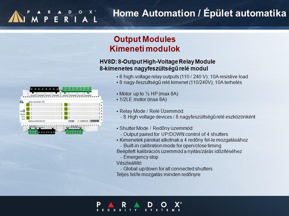 8 high-voltage relay outputs (110 / 240 V); 10A resistive load 8 nagy-feszültségű relé kimenet (110/240V); 10A terhelés Motor up to ½ HP (max 8A) 1/2LE motor (max 8A) Relay Mode / Relé Üzemmód: - 8 High voltage devices / 8 nagyfeszültségű relé eszközönként Shutter Mode / Redőny üzemmód: - Output paired for UP/DOWN control of 4 shutters Kimenetek párokat alkotnak a 4 redőny fel-le mozgatásához - Built-in calibration mode for open/close timing Beépített kalibrációs üzemmód a nyitás/zárás időzítéséhez - Emergency stop Vészleállító - Global up/down for all connected shutters Teljes fel/le mozgatás minden redőnyre Output Modules Kimeneti modulok HV8D: 8-Output High-Voltage Relay Module 8-kimenetes nagyfeszültségű relé modul Home Automation / Épület automatika
