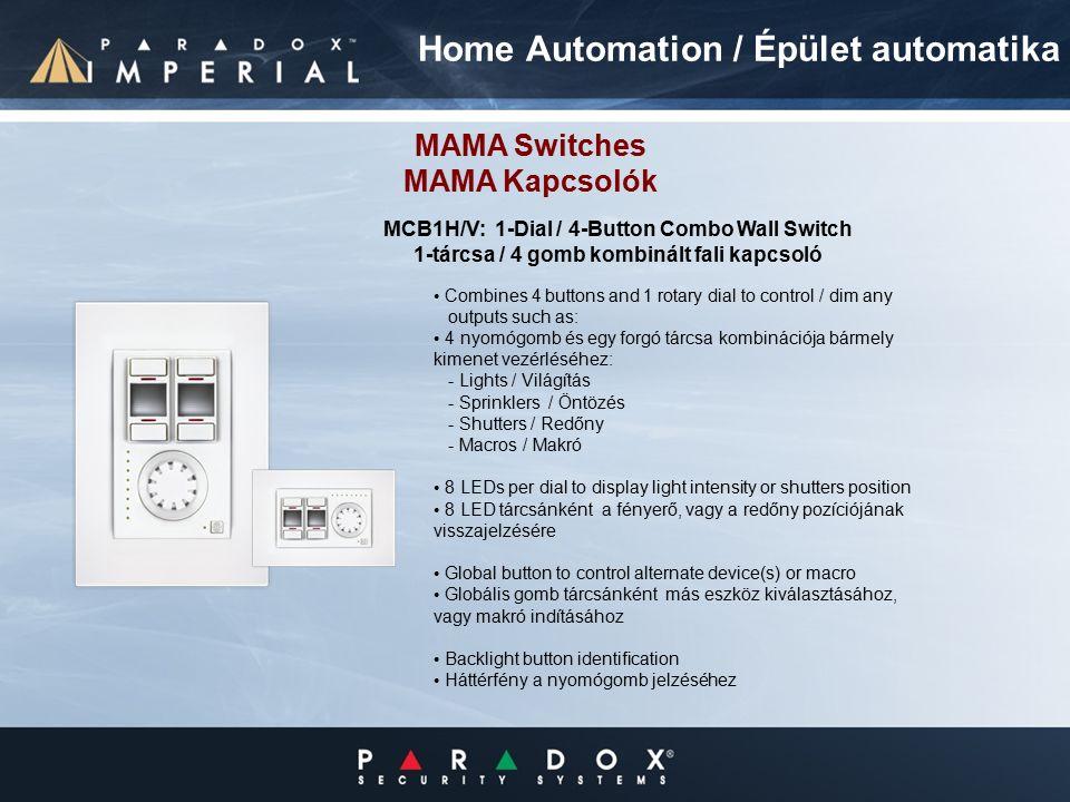 Combines 4 buttons and 1 rotary dial to control / dim any outputs such as: 4 nyomógomb és egy forgó tárcsa kombinációja bármely kimenet vezérléséhez: - Lights / Világítás - Sprinklers / Öntözés - Shutters / Redőny - Macros / Makró 8 LEDs per dial to display light intensity or shutters position 8 LED tárcsánként a fényerő, vagy a redőny pozíciójának visszajelzésére Global button to control alternate device(s) or macro Globális gomb tárcsánként más eszköz kiválasztásához, vagy makró indításához Backlight button identification Háttérfény a nyomógomb jelzéséhez MCB1H/V: 1-Dial / 4-Button Combo Wall Switch 1-tárcsa / 4 gomb kombinált fali kapcsoló Home Automation / Épület automatika MAMA Switches MAMA Kapcsolók