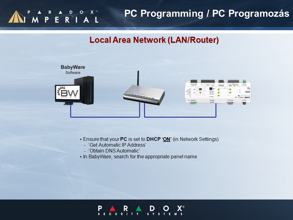 Ensure that your PC is set to DHCP 'ON' (in Network Settings) - 'Get Automatic IP Address' - 'Obtain DNS Automatic' In BabyWare, search for the appropriate panel name Local Area Network (LAN/Router) PC Programming / PC Programozás