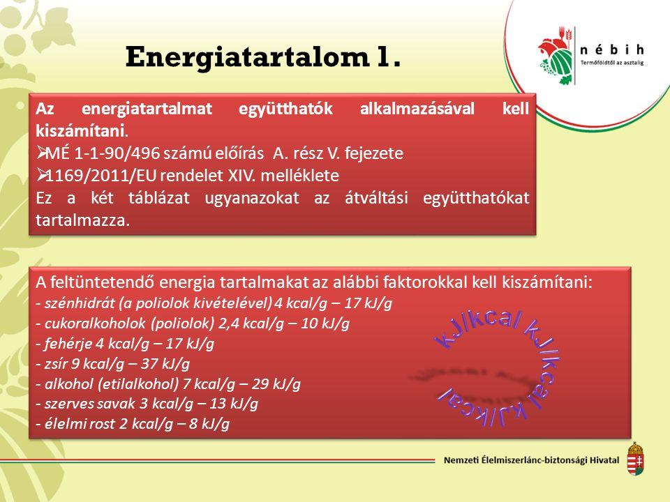 A feltüntetendő energia tartalmakat az alábbi faktorokkal kell kiszámítani: - szénhidrát (a poliolok kivételével) 4 kcal/g – 17 kJ/g - cukoralkoholok (poliolok) 2,4 kcal/g – 10 kJ/g - fehérje 4 kcal/g – 17 kJ/g - zsír 9 kcal/g – 37 kJ/g - alkohol (etilalkohol) 7 kcal/g – 29 kJ/g - szerves savak 3 kcal/g – 13 kJ/g - élelmi rost 2 kcal/g – 8 kJ/g A feltüntetendő energia tartalmakat az alábbi faktorokkal kell kiszámítani: - szénhidrát (a poliolok kivételével) 4 kcal/g – 17 kJ/g - cukoralkoholok (poliolok) 2,4 kcal/g – 10 kJ/g - fehérje 4 kcal/g – 17 kJ/g - zsír 9 kcal/g – 37 kJ/g - alkohol (etilalkohol) 7 kcal/g – 29 kJ/g - szerves savak 3 kcal/g – 13 kJ/g - élelmi rost 2 kcal/g – 8 kJ/g Energiatartalom 1.