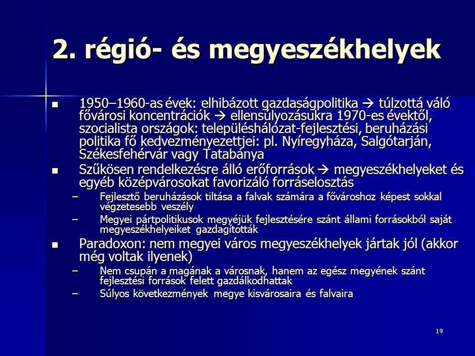 19 2. régió- és megyeszékhelyek 1950–1960-as évek: elhibázott gazdaságpolitika  túlzottá váló fővárosi koncentrációk  ellensúlyozásukra 1970-es évek