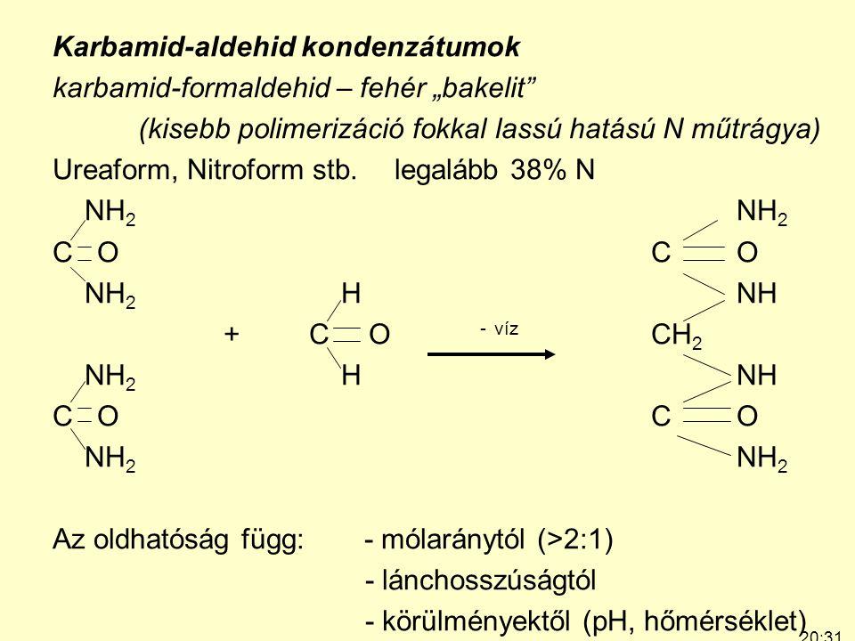 """20:33 7:24 Karbamid-aldehid kondenzátumok karbamid-formaldehid – fehér """"bakelit (kisebb polimerizáció fokkal lassú hatású N műtrágya) Ureaform, Nitroform stb.legalább 38% N NH 2 C OCO NH 2 HNH +C O - víz CH 2 NH 2 HNH C OCO NH 2 Az oldhatóság függ: - mólaránytól (>2:1) - lánchosszúságtól - körülményektől (pH, hőmérséklet)"""