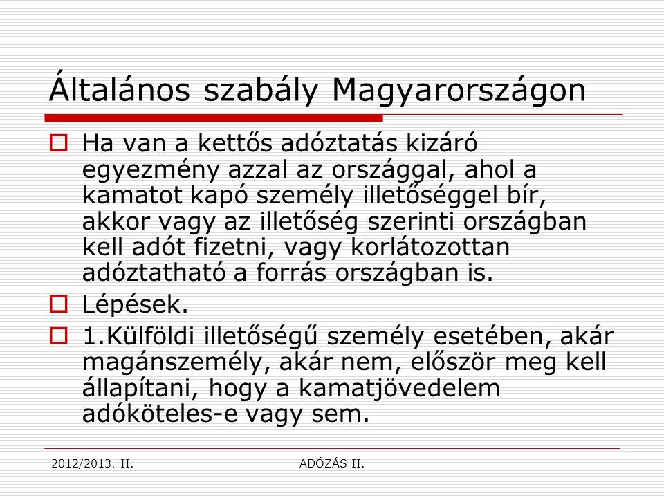 Általános szabály Magyarországon  Ha van a kettős adóztatás kizáró egyezmény azzal az országgal, ahol a kamatot kapó személy illetőséggel bír, akkor vagy az illetőség szerinti országban kell adót fizetni, vagy korlátozottan adóztatható a forrás országban is.