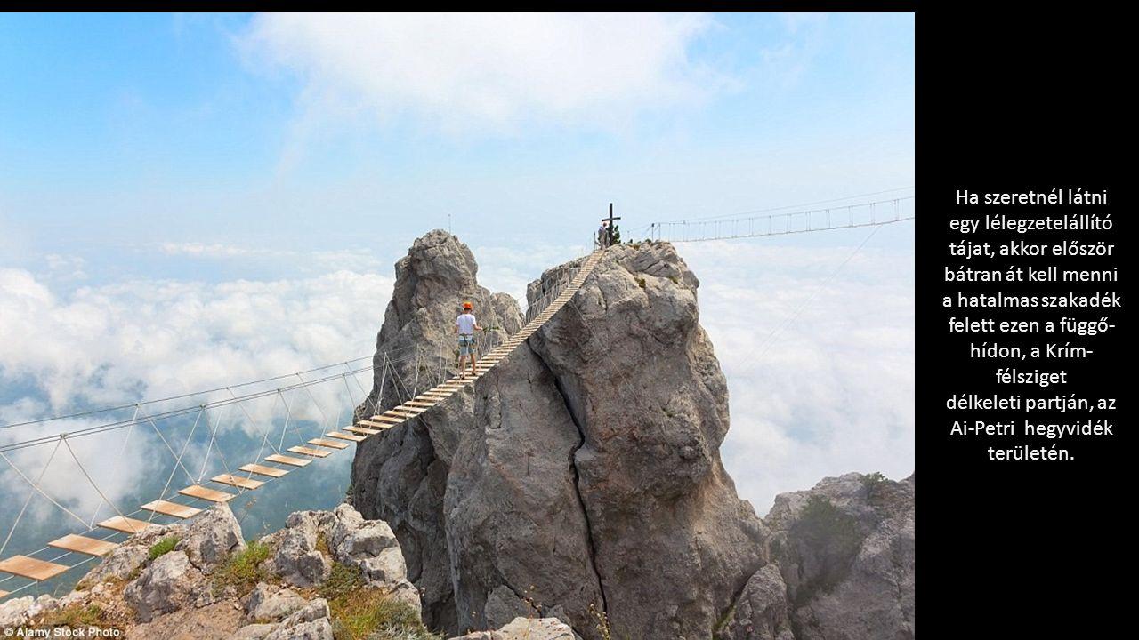 Ha szeretnél látni egy lélegzetelállító tájat, akkor először bátran át kell menni a hatalmas szakadék felett ezen a függő- hídon, a Krím- félsziget délkeleti partján, az Ai-Petri hegyvidék területén.