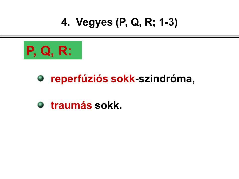 4. Vegyes (P, Q, R; 1-3) reperfúziós sokk-szindróma, traumás sokk. P, Q, R: