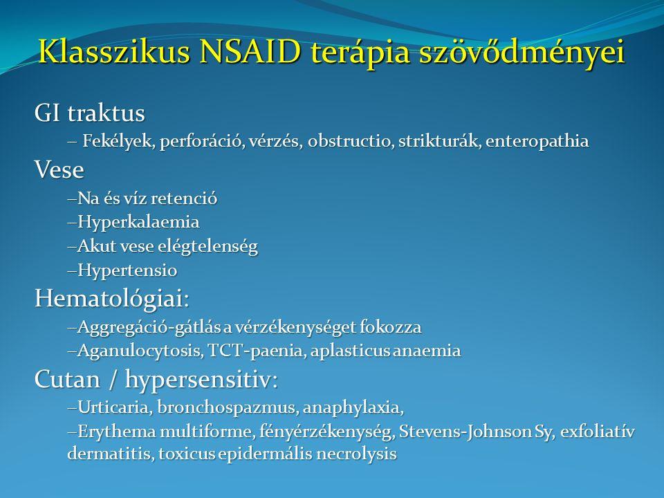 Klasszikus NSAID terápia szövődményei GI traktus  Fekélyek, perforáció, vérzés, obstructio, strikturák, enteropathia Vese  Na és víz retenció  Hyperkalaemia  Akut vese elégtelenség  Hypertensio Hematológiai:  Aggregáció-gátlás a vérzékenységet fokozza  Aganulocytosis, TCT-paenia, aplasticus anaemia Cutan / hypersensitiv:  Urticaria, bronchospazmus, anaphylaxia,  Erythema multiforme, fényérzékenység, Stevens-Johnson Sy, exfoliatív dermatitis, toxicus epidermális necrolysis