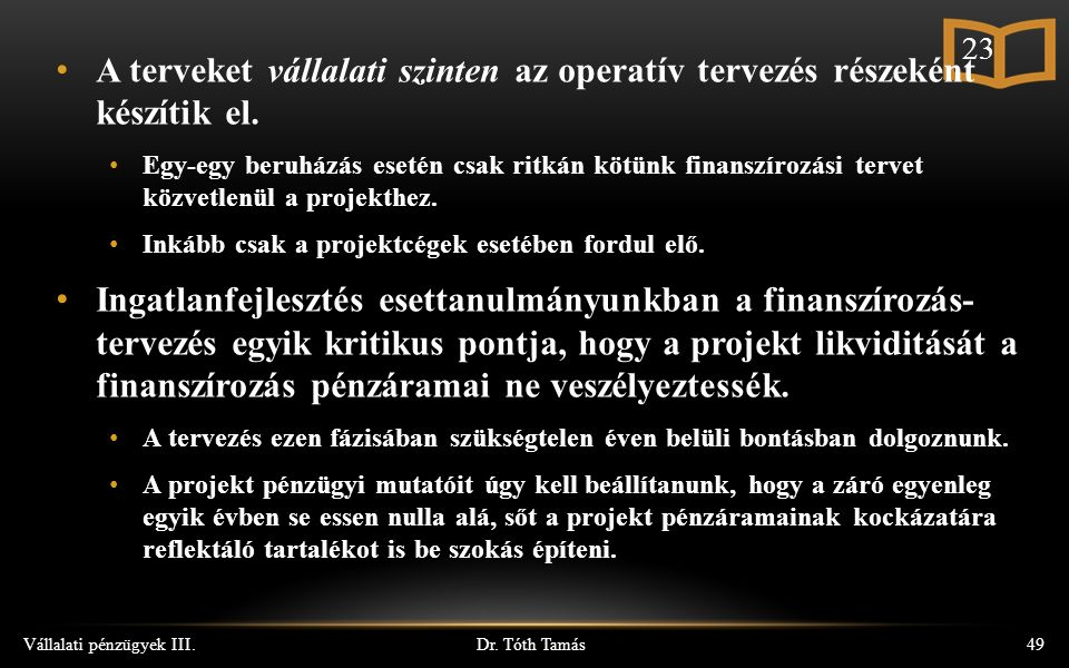 Dr. Tóth Tamás Vállalati pénzügyek III.49 A terveket vállalati szinten az operatív tervezés részeként készítik el. Egy-egy beruházás esetén csak ritká