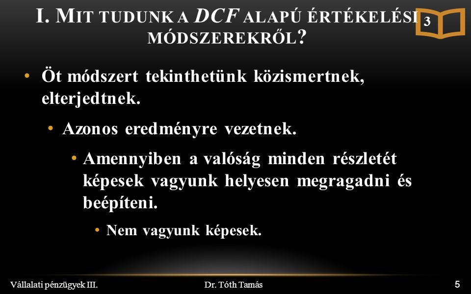 Dr. Tóth Tamás Vállalati pénzügyek III. 5 I. M IT TUDUNK A DCF ALAPÚ ÉRTÉKELÉSI MÓDSZEREKRŐL .