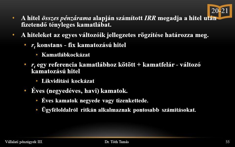 Dr. Tóth Tamás Vállalati pénzügyek III.55 A hitel összes pénzárama alapján számított IRR megadja a hitel után fizetendő tényleges kamatlábat. A hitele