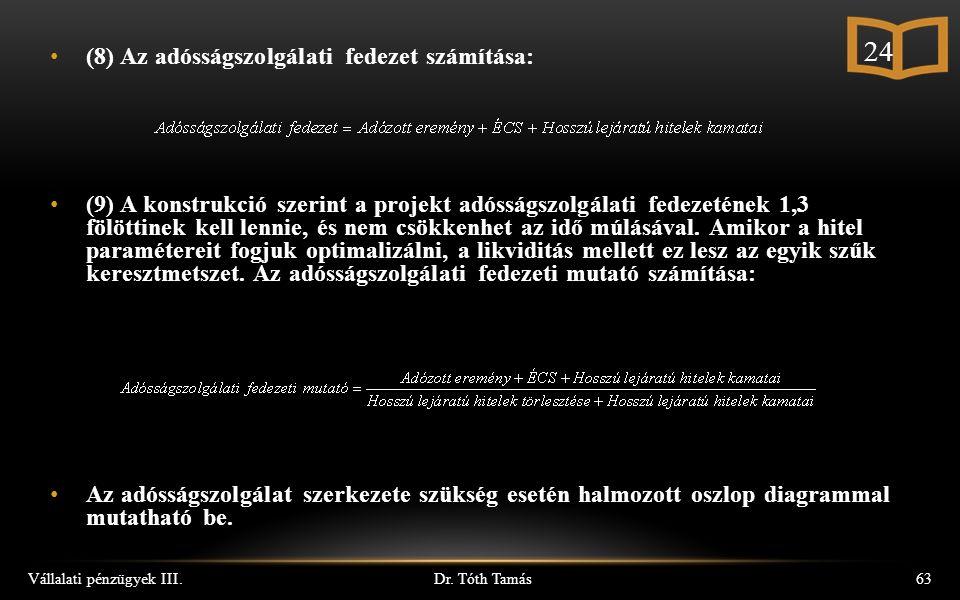 Dr. Tóth Tamás Vállalati pénzügyek III.63 (8) Az adósságszolgálati fedezet számítása: (9) A konstrukció szerint a projekt adósságszolgálati fedezeténe