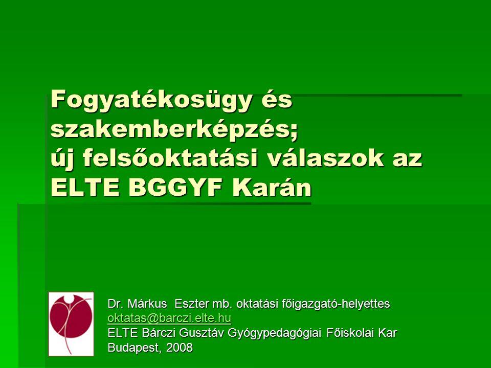 Fogyatékosügy és szakemberképzés; új felsőoktatási válaszok az ELTE BGGYF Karán Dr. Márkus Eszter mb. oktatási főigazgató-helyettes oktatas@barczi.elt