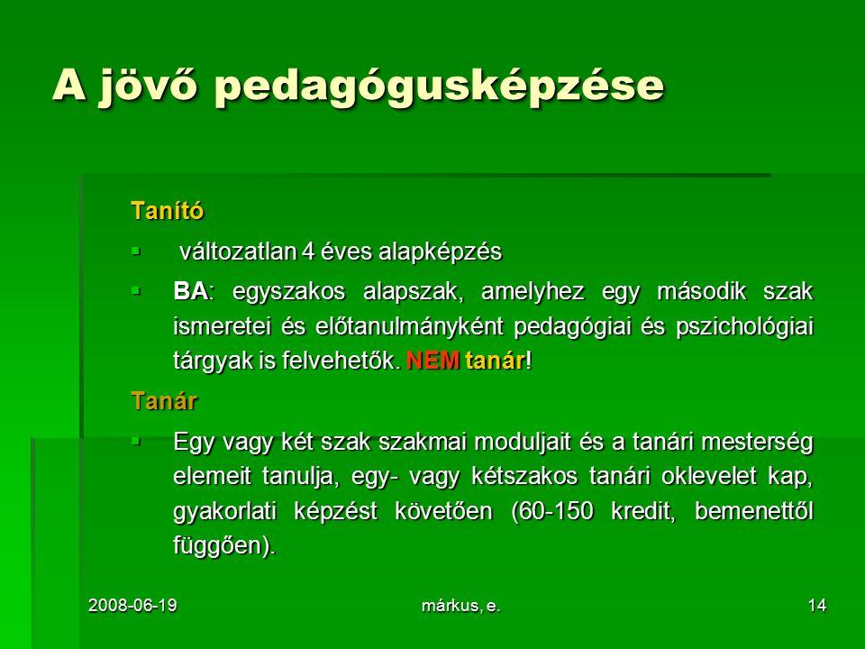 2008-06-19márkus, e.14 A jövő pedagógusképzése Tanító  változatlan 4 éves alapképzés  BA: egyszakos alapszak, amelyhez egy második szak ismeretei és