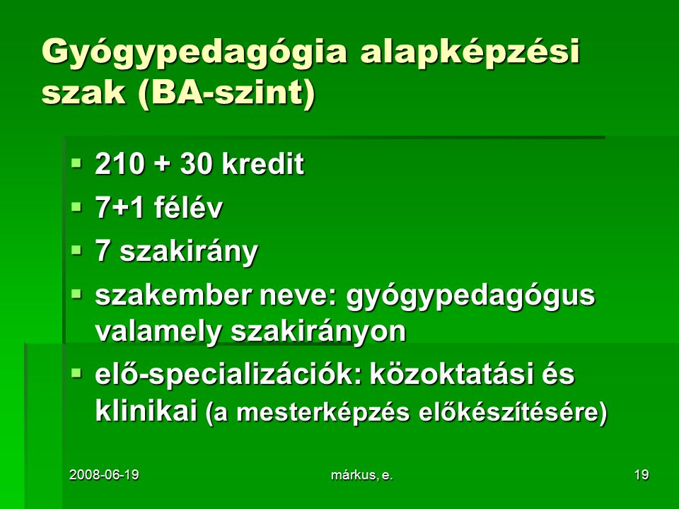 2008-06-19márkus, e.19 Gyógypedagógia alapképzési szak (BA-szint)  210 + 30 kredit  7+1 félév  7 szakirány  szakember neve: gyógypedagógus valamely szakirányon  elő-specializációk: közoktatási és klinikai (a mesterképzés előkészítésére)