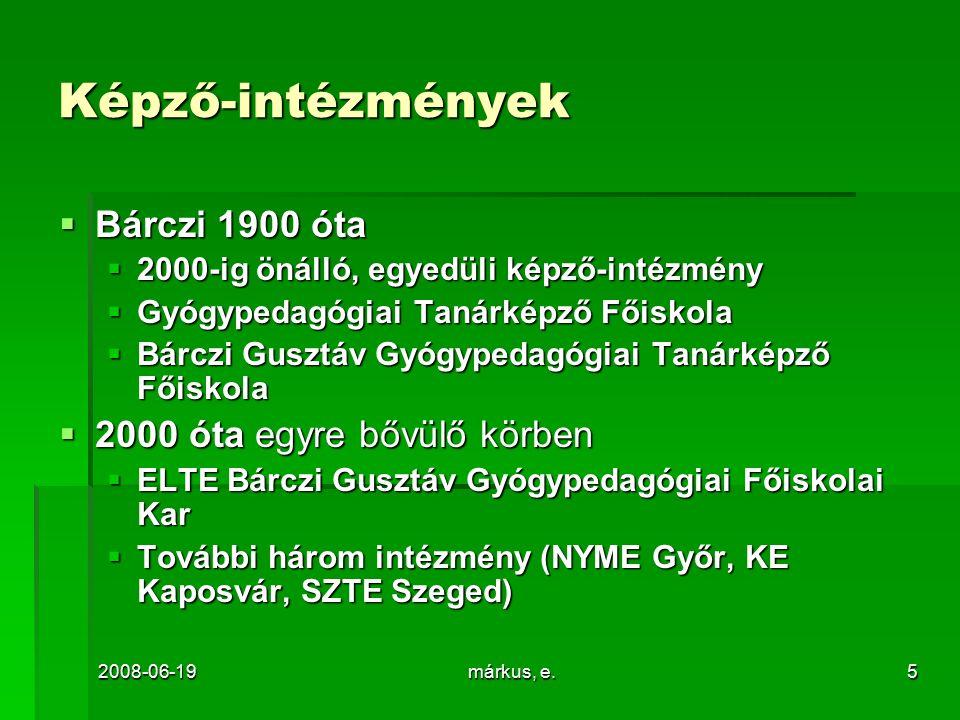 2008-06-19márkus, e.5 Képző-intézmények  Bárczi 1900 óta  2000-ig önálló, egyedüli képző-intézmény  Gyógypedagógiai Tanárképző Főiskola  Bárczi Gusztáv Gyógypedagógiai Tanárképző Főiskola  2000 óta egyre bővülő körben  ELTE Bárczi Gusztáv Gyógypedagógiai Főiskolai Kar  További három intézmény (NYME Győr, KE Kaposvár, SZTE Szeged)