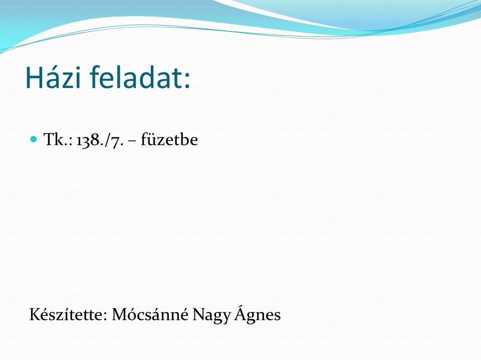 Házi feladat: Tk.: 138./7. – füzetbe Készítette: Mócsánné Nagy Ágnes