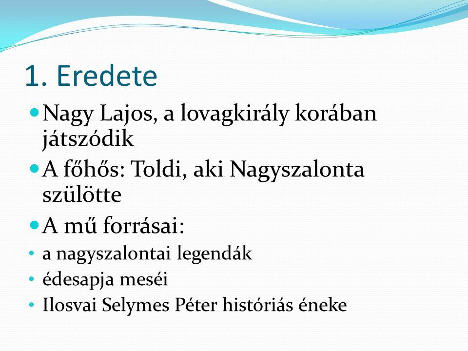 1. Eredete Nagy Lajos, a lovagkirály korában játszódik A főhős: Toldi, aki Nagyszalonta szülötte A mű forrásai: a nagyszalontai legendák édesapja mesé