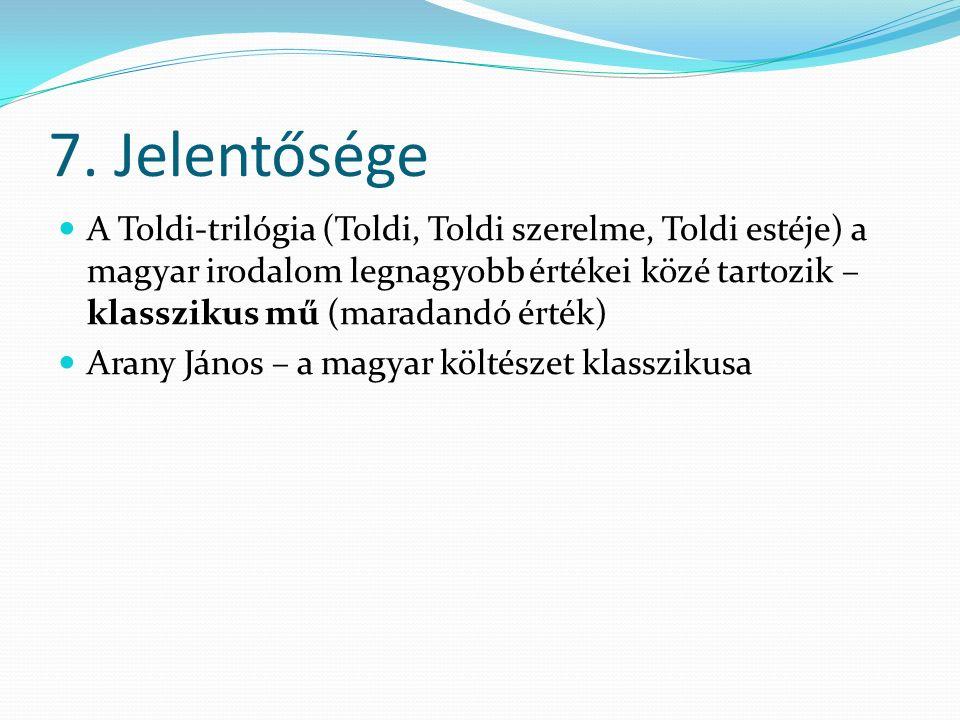 7. Jelentősége A Toldi-trilógia (Toldi, Toldi szerelme, Toldi estéje) a magyar irodalom legnagyobb értékei közé tartozik – klasszikus mű (maradandó ér